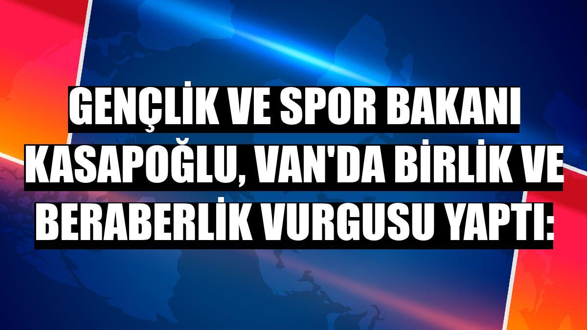 Gençlik ve Spor Bakanı Kasapoğlu, Van'da birlik ve beraberlik vurgusu yaptı: