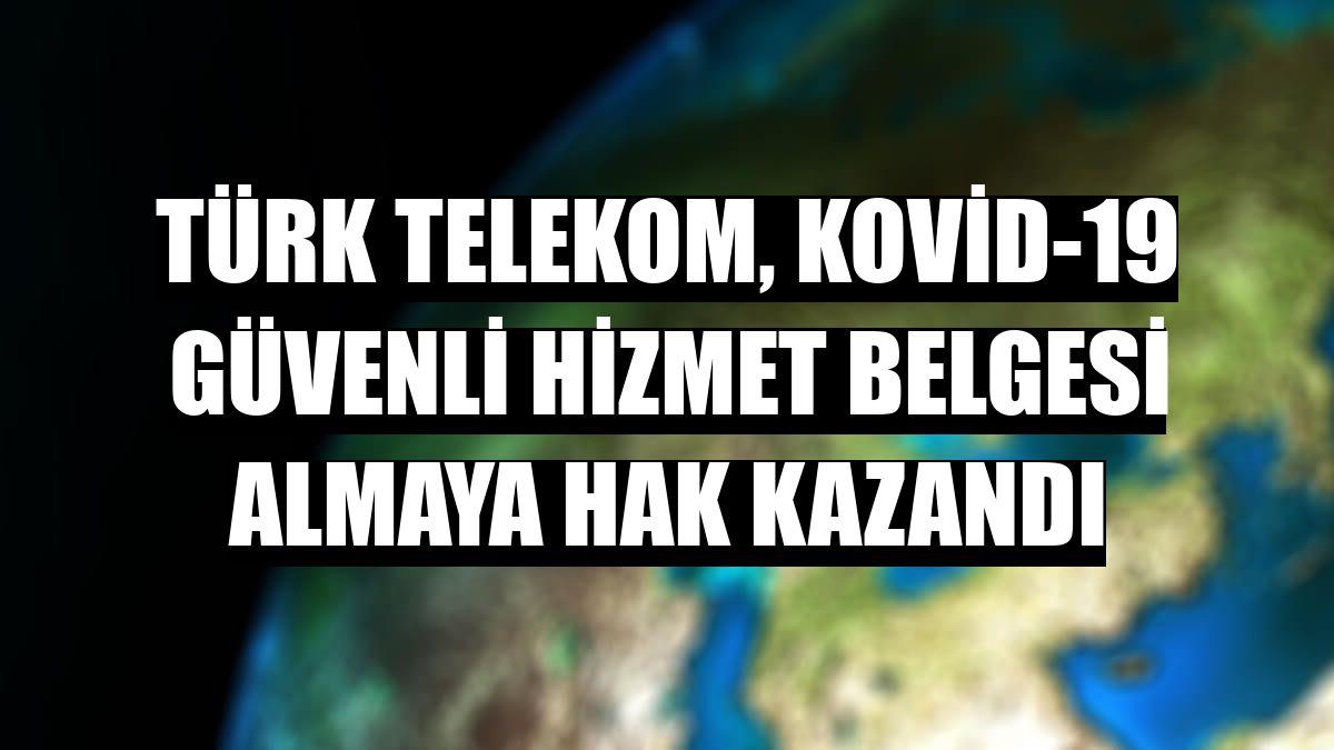 Türk Telekom, Kovid-19 Güvenli Hizmet Belgesi almaya hak kazandı