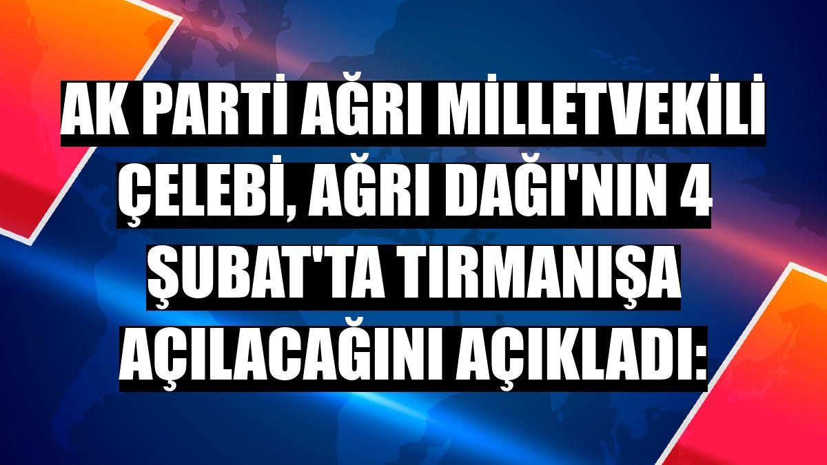 AK Parti Ağrı Milletvekili Çelebi, Ağrı Dağı'nın 4 Şubat'ta tırmanışa açılacağını açıkladı: