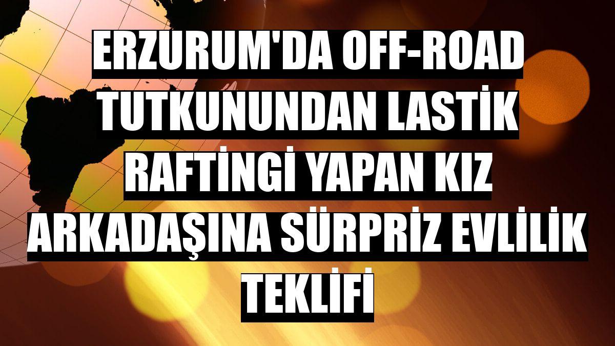 Erzurum'da off-road tutkunundan lastik raftingi yapan kız arkadaşına sürpriz evlilik teklifi
