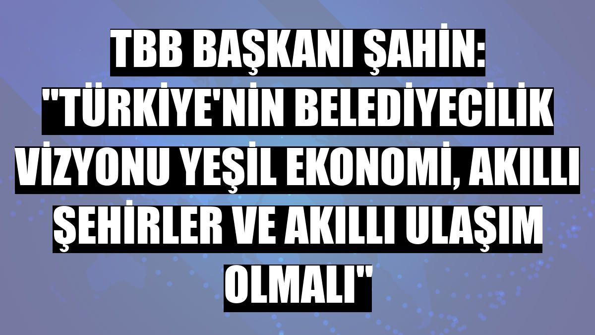 """TBB Başkanı Şahin: """"Türkiye'nin belediyecilik vizyonu yeşil ekonomi, akıllı şehirler ve akıllı ulaşım olmalı"""""""