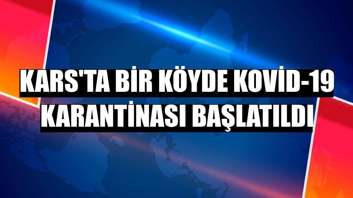 Kars'ta bir köyde Kovid-19 karantinası başlatıldı