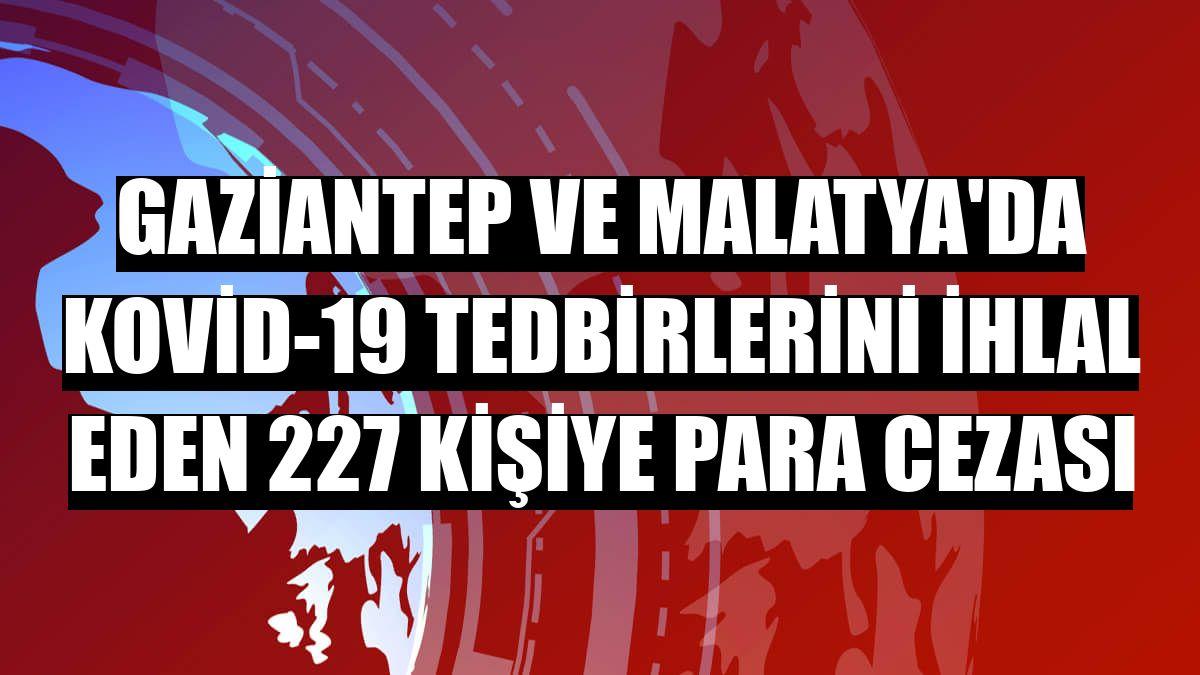 Gaziantep ve Malatya'da Kovid-19 tedbirlerini ihlal eden 227 kişiye para cezası