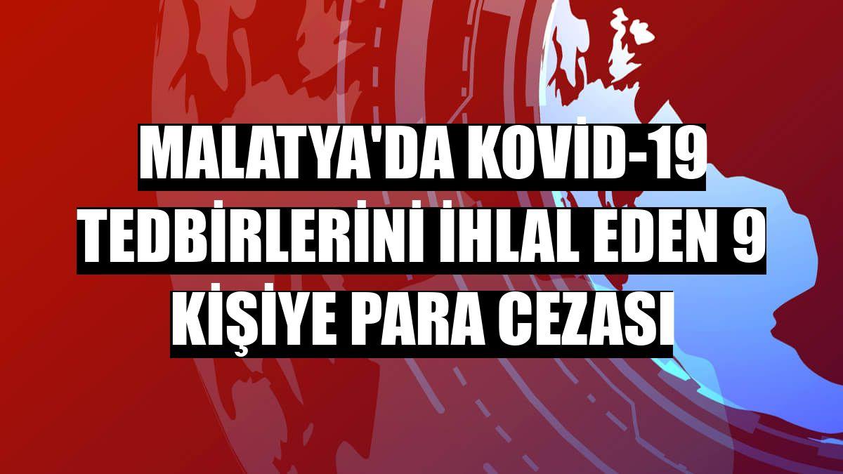 Malatya'da Kovid-19 tedbirlerini ihlal eden 9 kişiye para cezası