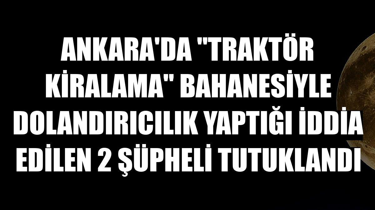 """Ankara'da """"traktör kiralama"""" bahanesiyle dolandırıcılık yaptığı iddia edilen 2 şüpheli tutuklandı"""