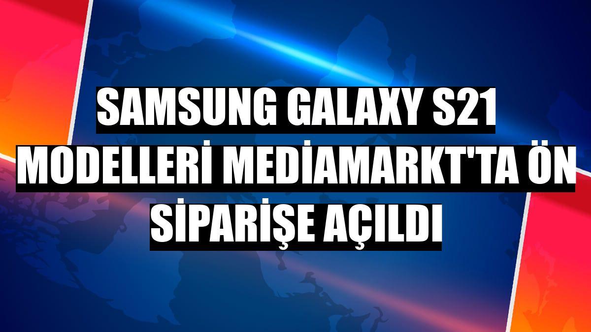 Samsung Galaxy S21 modelleri MediaMarkt'ta ön siparişe açıldı