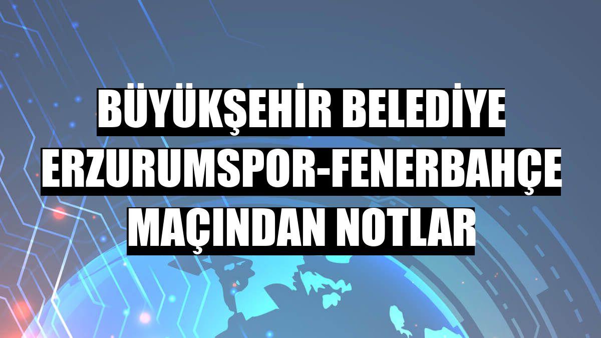 Büyükşehir Belediye Erzurumspor-Fenerbahçe maçından notlar