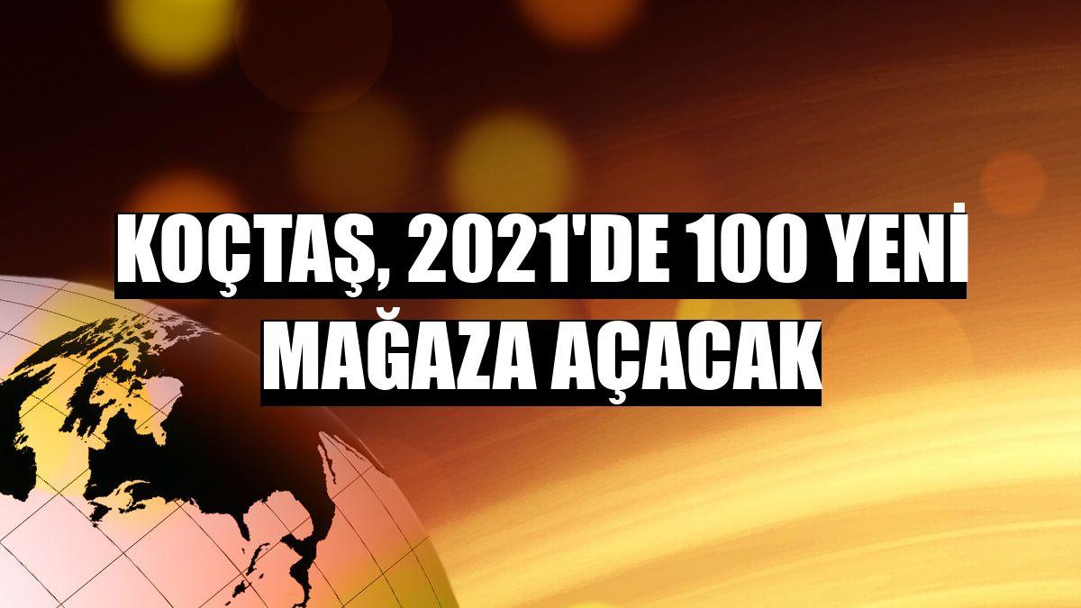 Koçtaş, 2021'de 100 yeni mağaza açacak