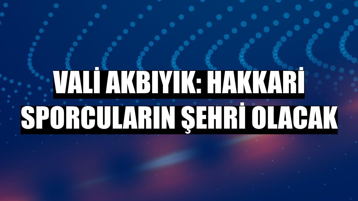 Vali Akbıyık: Hakkari sporcuların şehri olacak