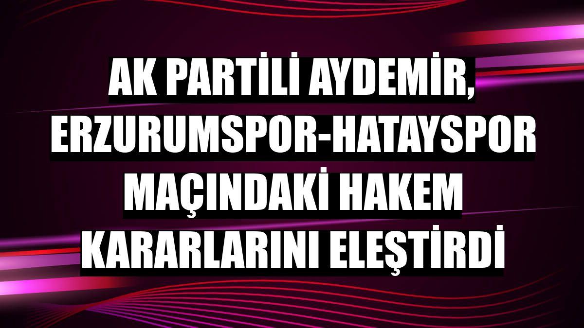 AK Partili Aydemir, Erzurumspor-Hatayspor maçındaki hakem kararlarını eleştirdi