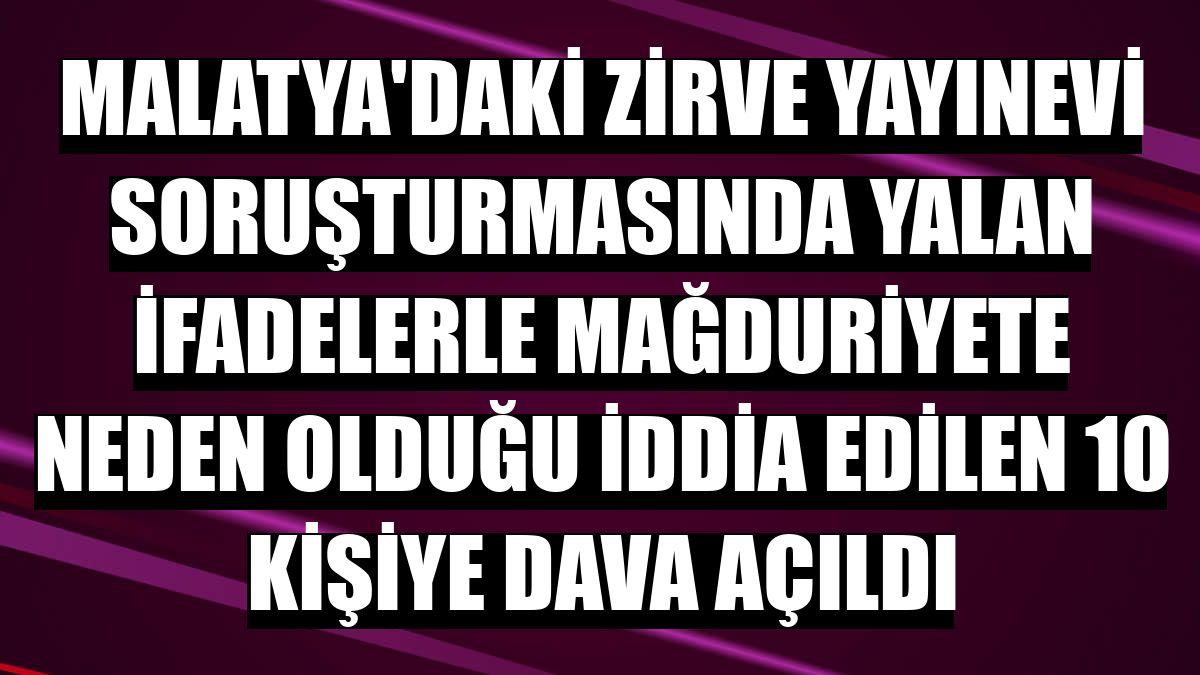 Malatya'daki Zirve Yayınevi soruşturmasında yalan ifadelerle mağduriyete neden olduğu iddia edilen 10 kişiye dava açıldı
