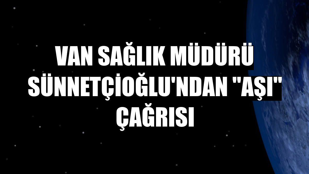 """Van Sağlık Müdürü Sünnetçioğlu'ndan """"aşı"""" çağrısı"""