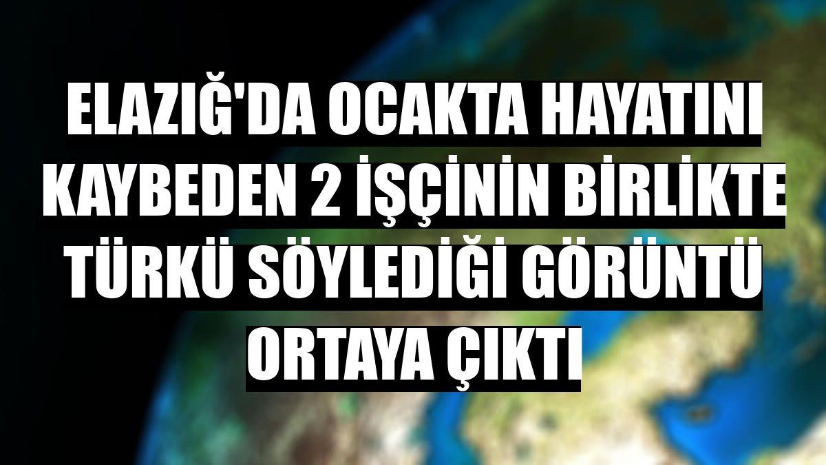 Elazığ'da ocakta hayatını kaybeden 2 işçinin birlikte türkü söylediği görüntü ortaya çıktı
