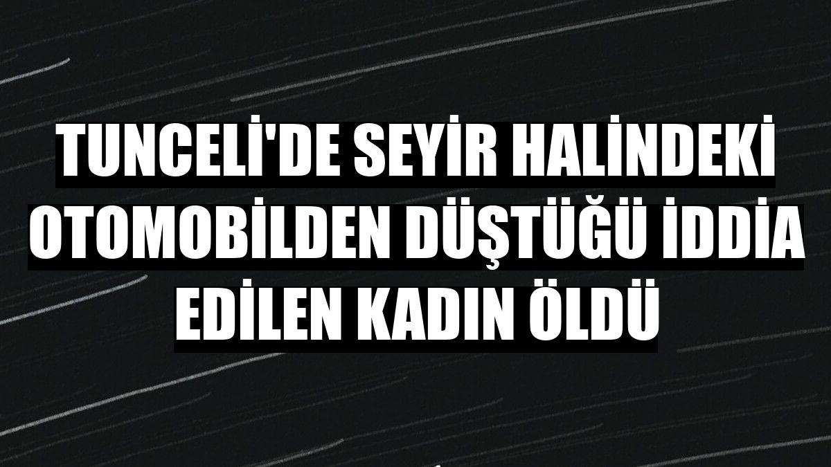 Tunceli'de seyir halindeki otomobilden düştüğü iddia edilen kadın öldü