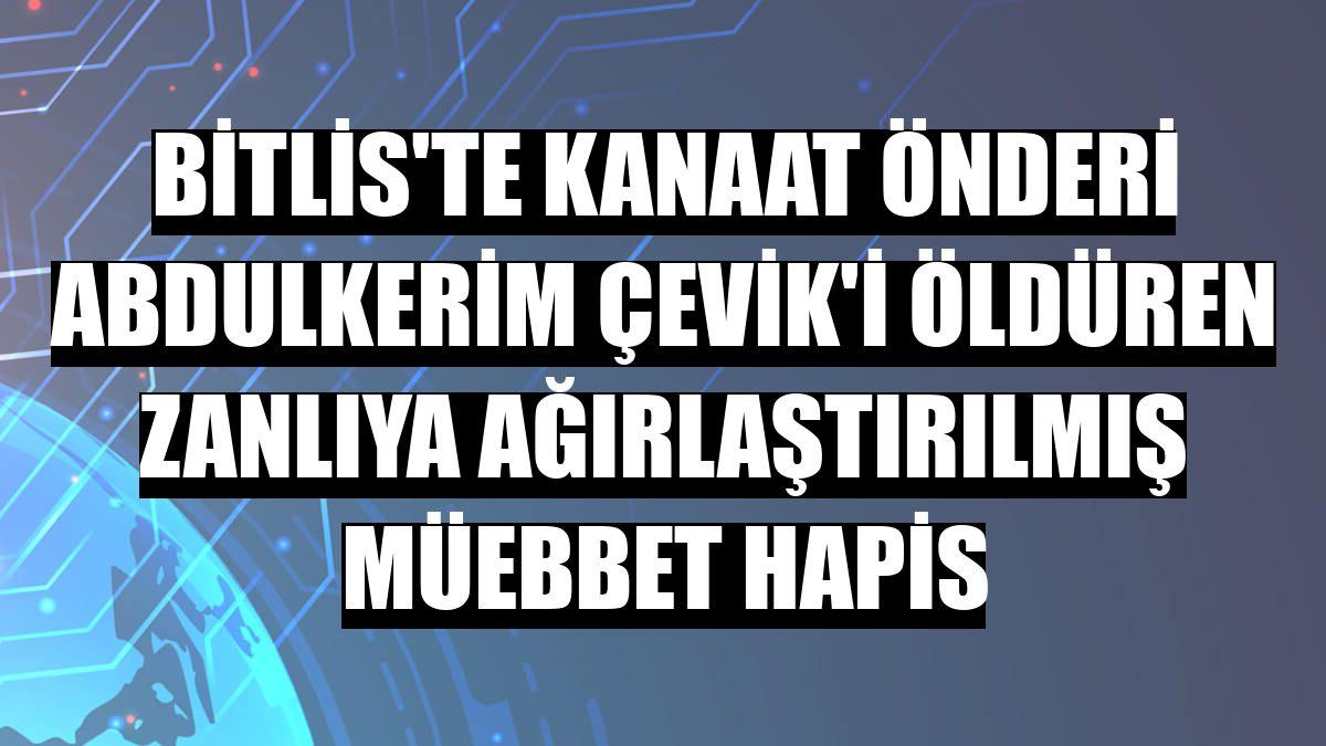 Bitlis'te kanaat önderi Abdulkerim Çevik'i öldüren zanlıya ağırlaştırılmış müebbet hapis