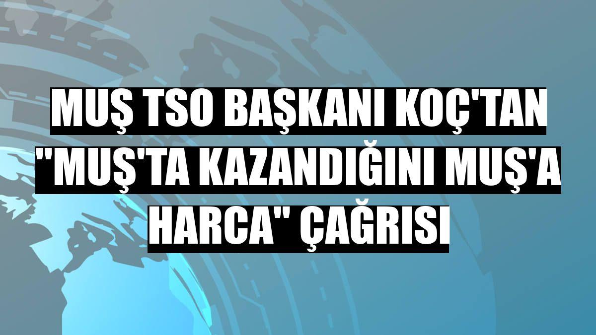 "Muş TSO Başkanı Koç'tan ""Muş'ta kazandığını Muş'a harca"" çağrısı"