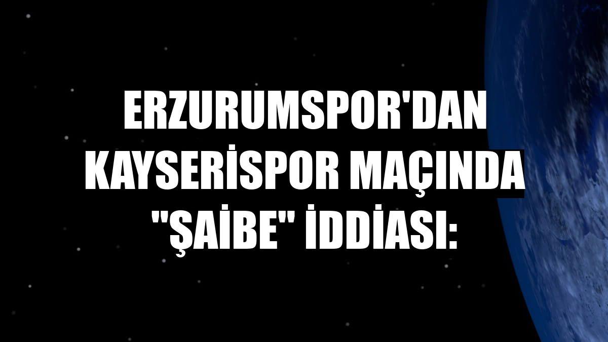 """Erzurumspor'dan Kayserispor maçında """"şaibe"""" iddiası:"""