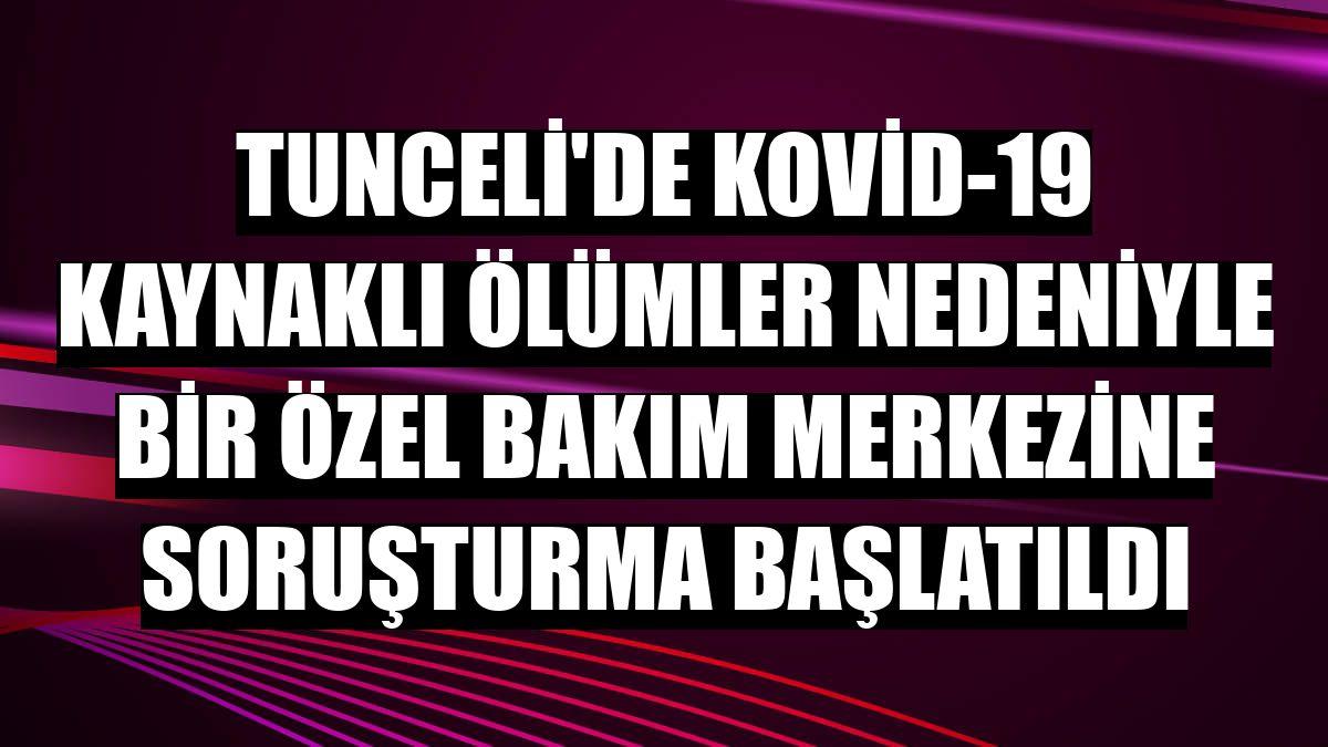 Tunceli'de Kovid-19 kaynaklı ölümler nedeniyle bir özel bakım merkezine soruşturma başlatıldı