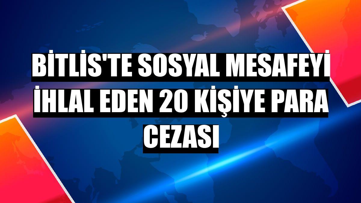 Bitlis'te sosyal mesafeyi ihlal eden 20 kişiye para cezası