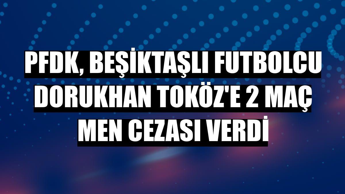 PFDK, Beşiktaşlı futbolcu Dorukhan Toköz'e 2 maç men cezası verdi