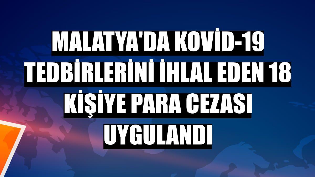 Malatya'da Kovid-19 tedbirlerini ihlal eden 18 kişiye para cezası uygulandı