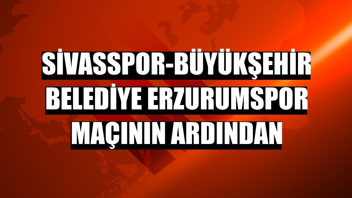 Sivasspor-Büyükşehir Belediye Erzurumspor maçının ardından