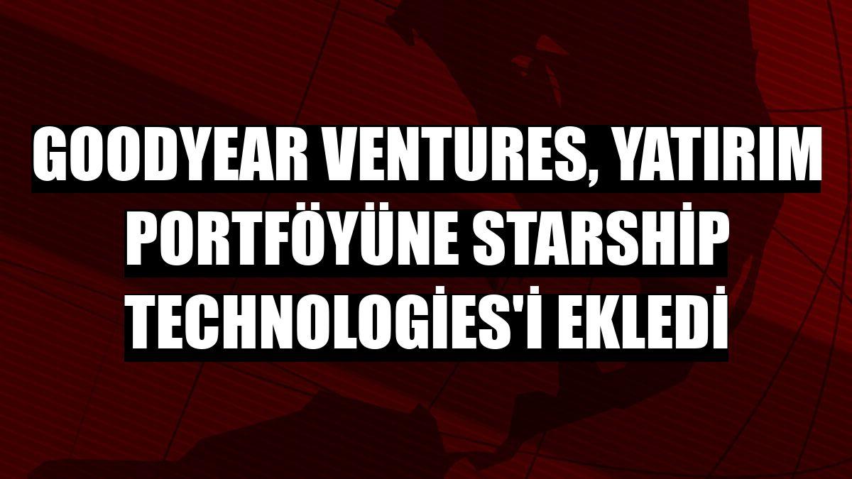 Goodyear Ventures, yatırım portföyüne Starship Technologies'i ekledi