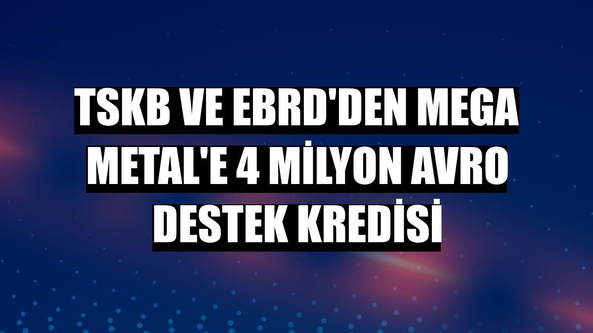 TSKB ve EBRD'den Mega Metal'e 4 milyon avro destek kredisi