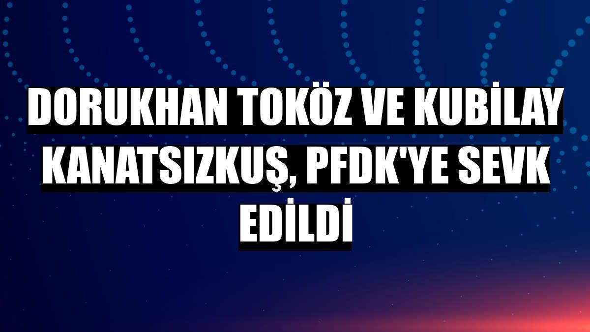 Dorukhan Toköz ve Kubilay Kanatsızkuş, PFDK'ye sevk edildi