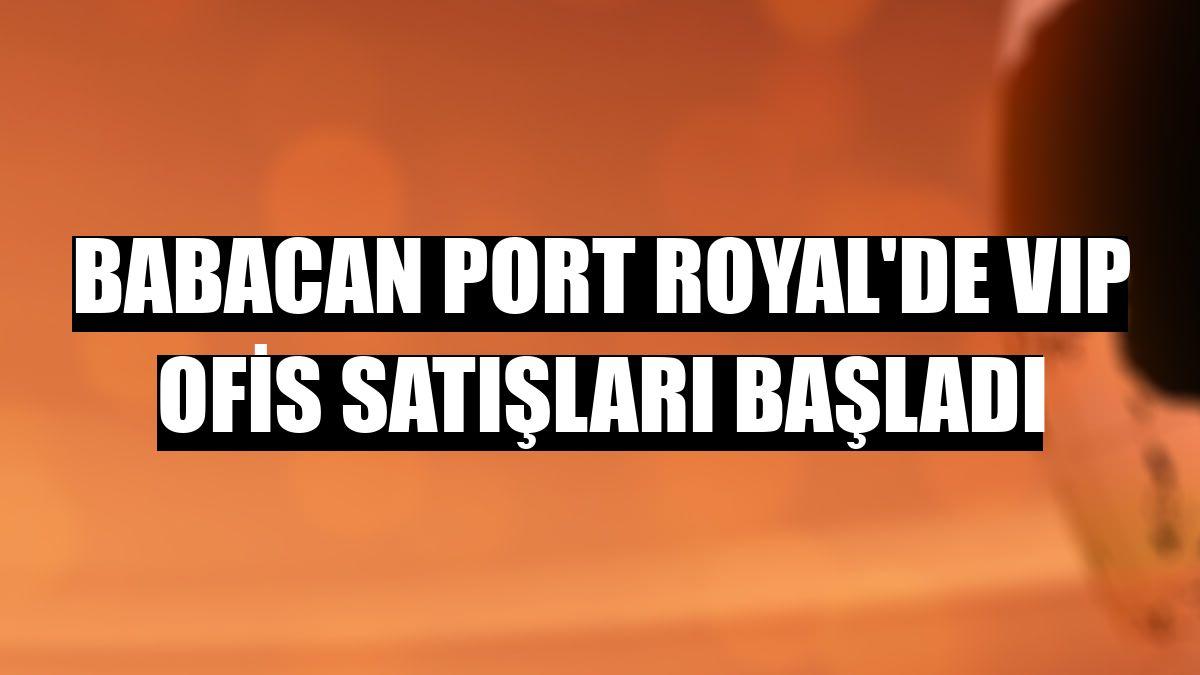 Babacan Port Royal'de VIP ofis satışları başladı