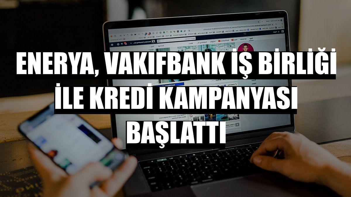 Enerya, Vakıfbank iş birliği ile kredi kampanyası başlattı