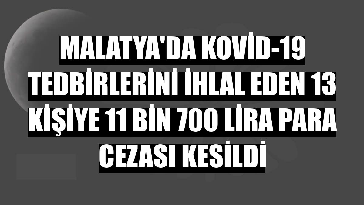 Malatya'da Kovid-19 tedbirlerini ihlal eden 13 kişiye 11 bin 700 lira para cezası kesildi