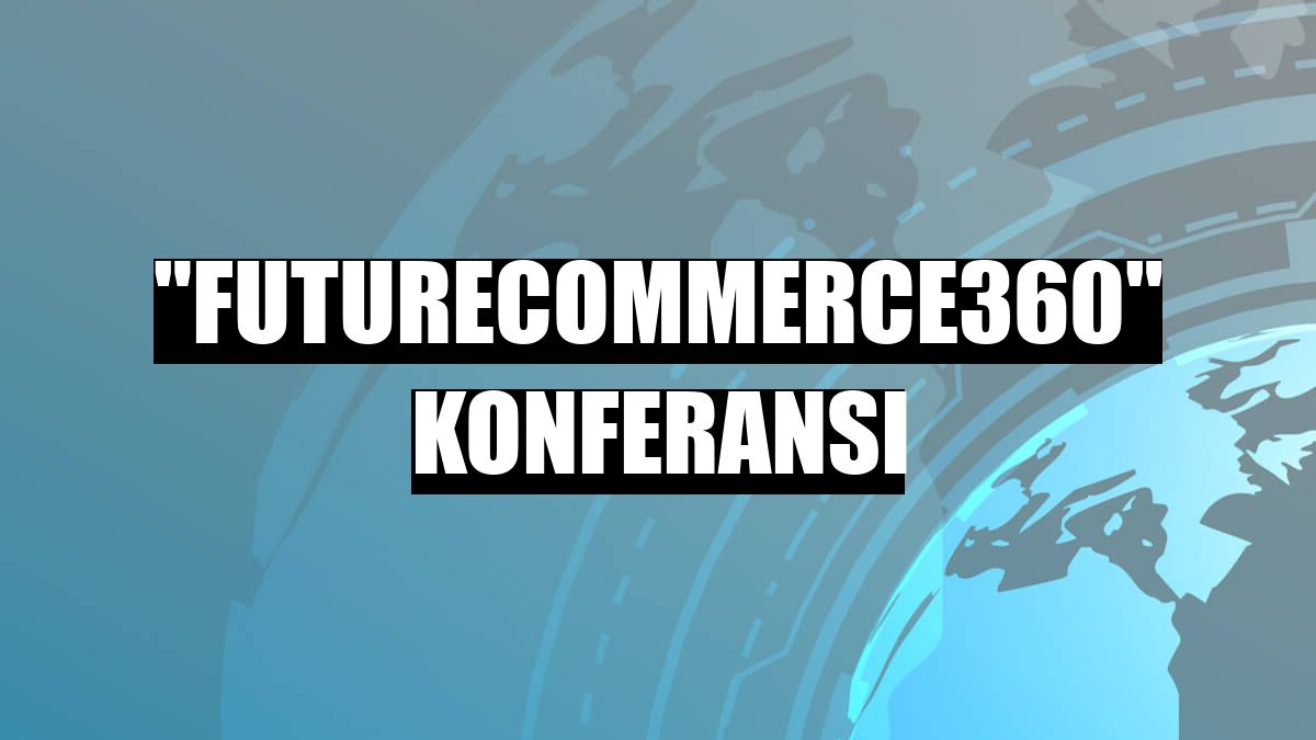 """FutureCommerce360"" konferansı"