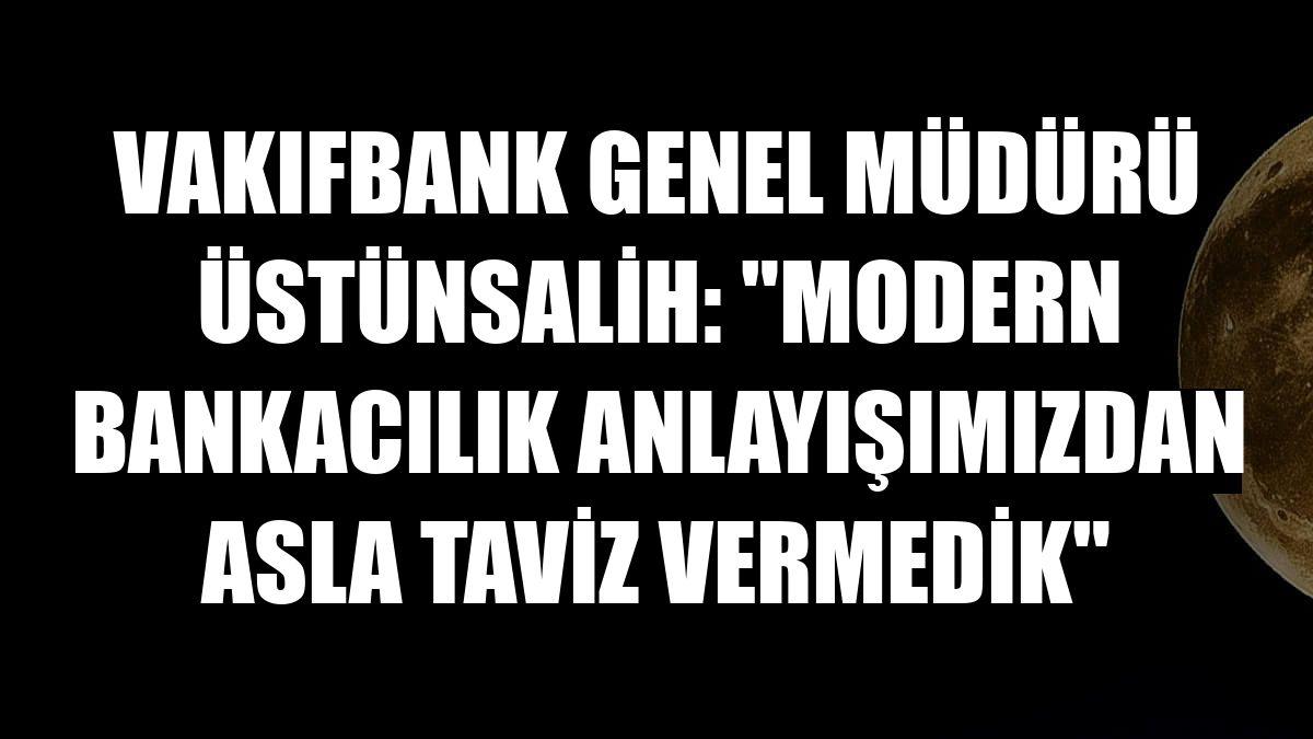 """VakıfBank Genel Müdürü Üstünsalih: """"Modern bankacılık anlayışımızdan asla taviz vermedik"""""""