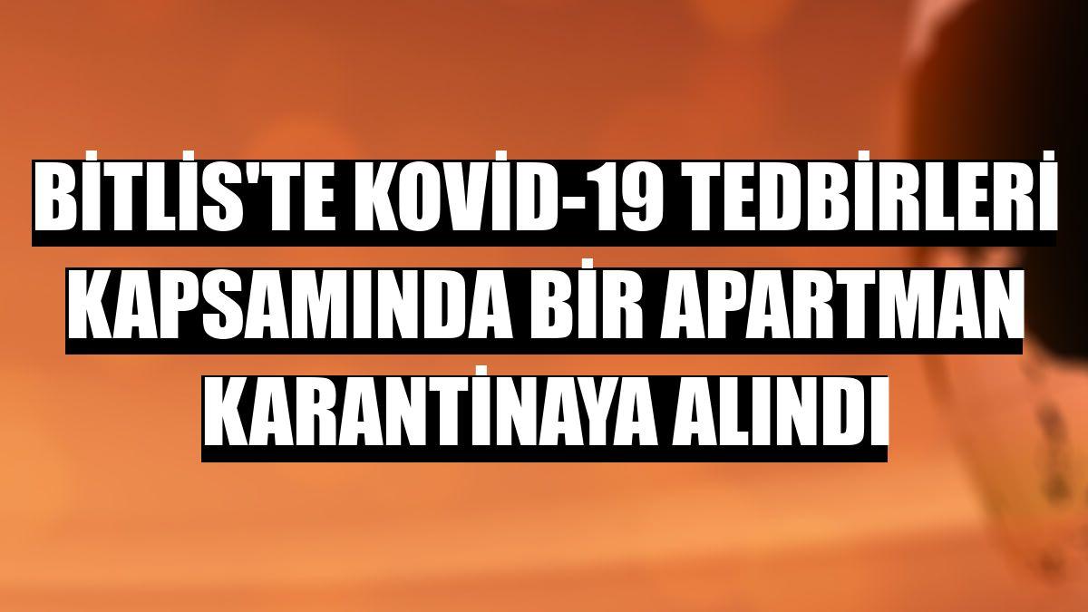 Bitlis'te Kovid-19 tedbirleri kapsamında bir apartman karantinaya alındı