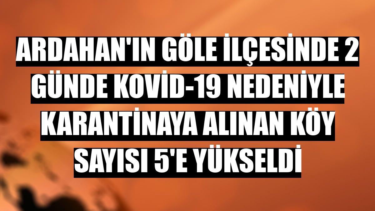 Ardahan'ın Göle ilçesinde 2 günde Kovid-19 nedeniyle karantinaya alınan köy sayısı 5'e yükseldi