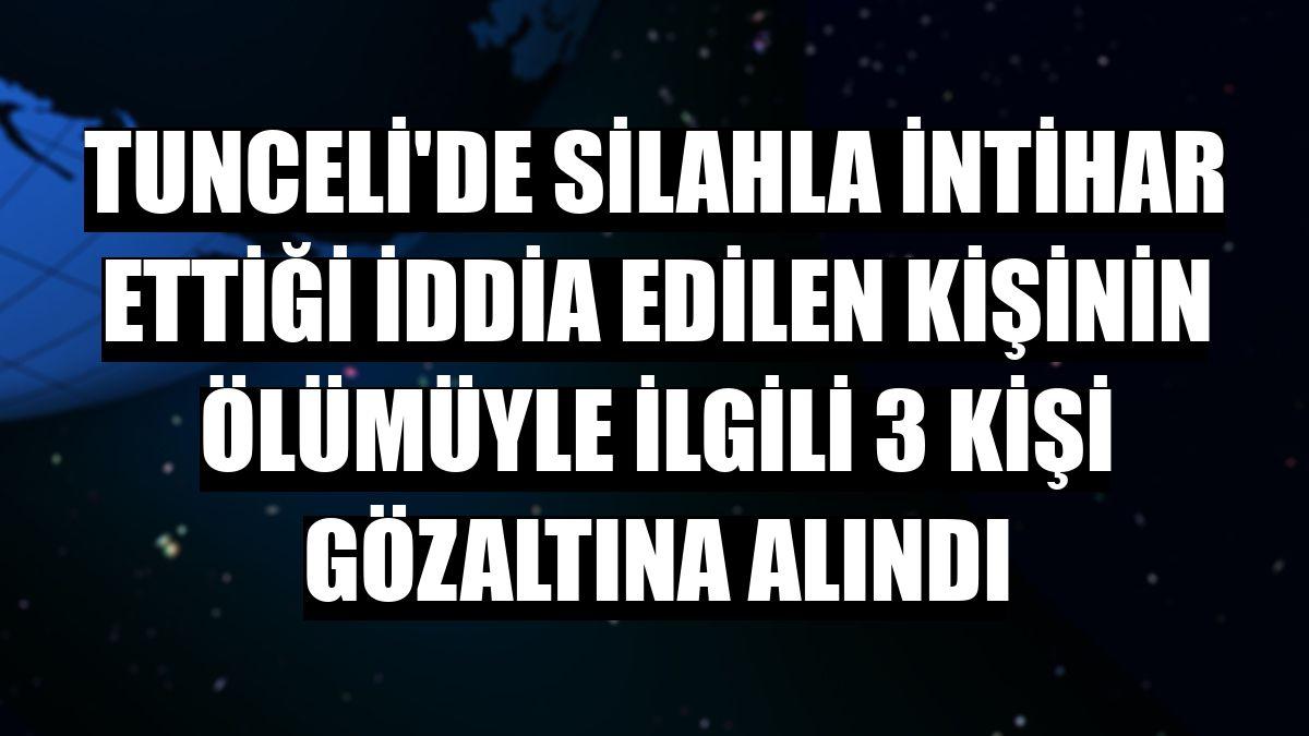 Tunceli'de silahla intihar ettiği iddia edilen kişinin ölümüyle ilgili 3 kişi gözaltına alındı