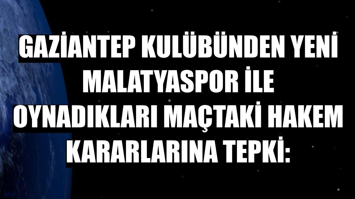 Gaziantep Kulübünden Yeni Malatyaspor ile oynadıkları maçtaki hakem kararlarına tepki: