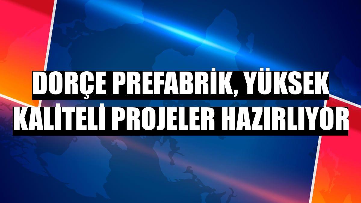 Dorçe Prefabrik, yüksek kaliteli projeler hazırlıyor