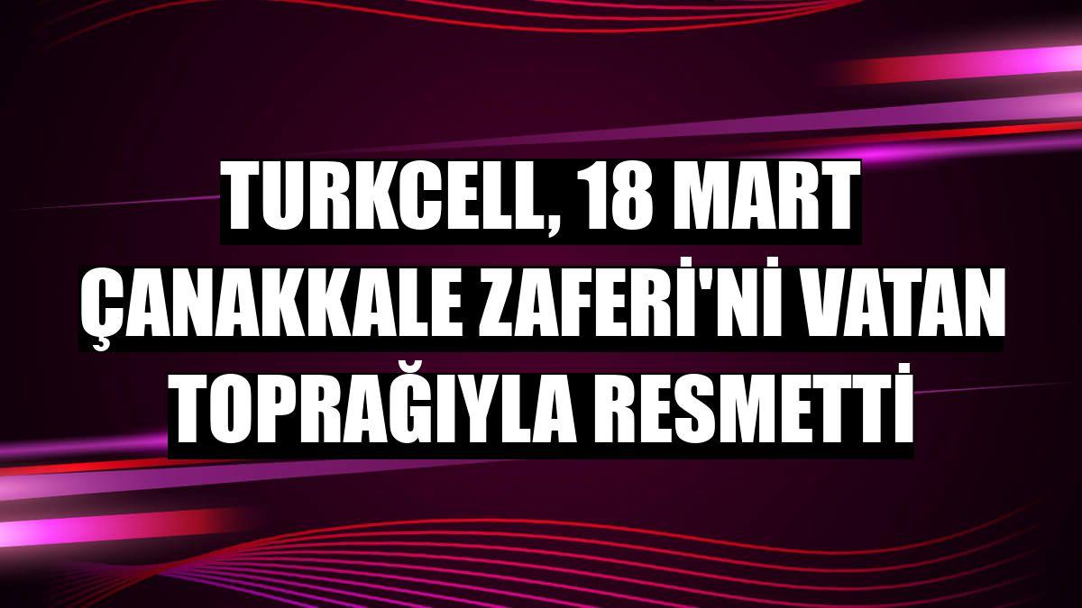 Turkcell, 18 Mart Çanakkale Zaferi'ni vatan toprağıyla resmetti