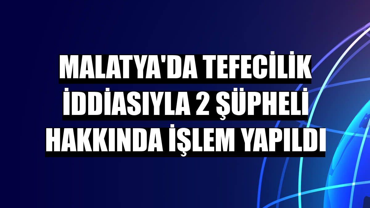 Malatya'da tefecilik iddiasıyla 2 şüpheli hakkında işlem yapıldı
