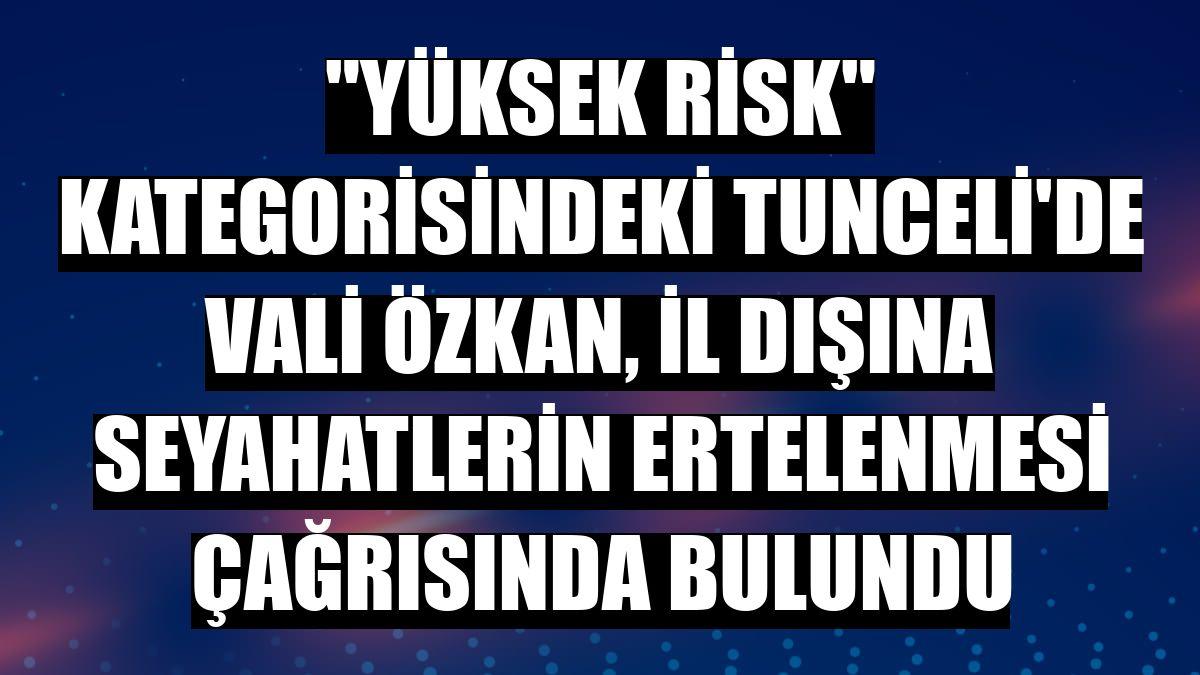 """""""Yüksek risk"""" kategorisindeki Tunceli'de Vali Özkan, il dışına seyahatlerin ertelenmesi çağrısında bulundu"""
