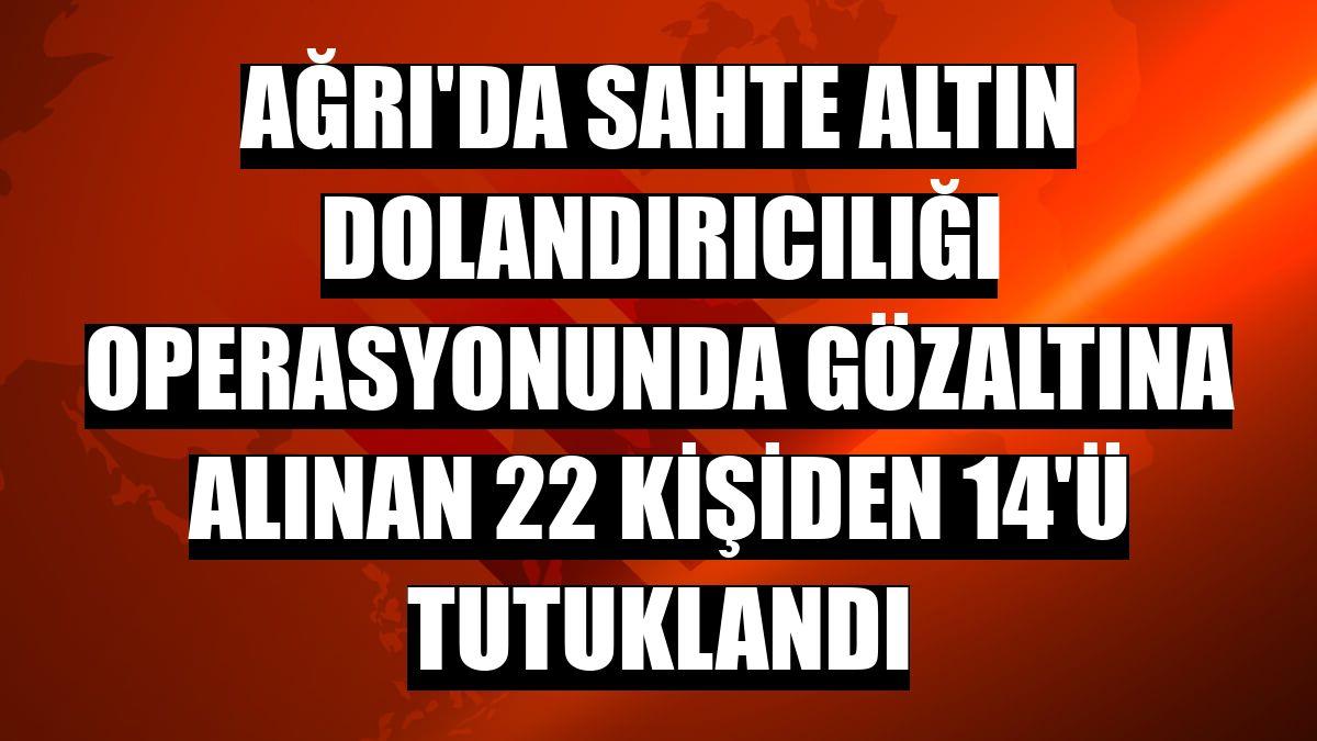 Ağrı'da sahte altın dolandırıcılığı operasyonunda gözaltına alınan 22 kişiden 14'ü tutuklandı