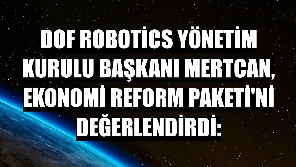 DOF Robotics Yönetim Kurulu Başkanı Mertcan, Ekonomi Reform Paketi'ni değerlendirdi: