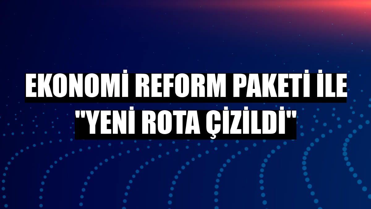 "Ekonomi Reform Paketi ile ""yeni rota çizildi"""