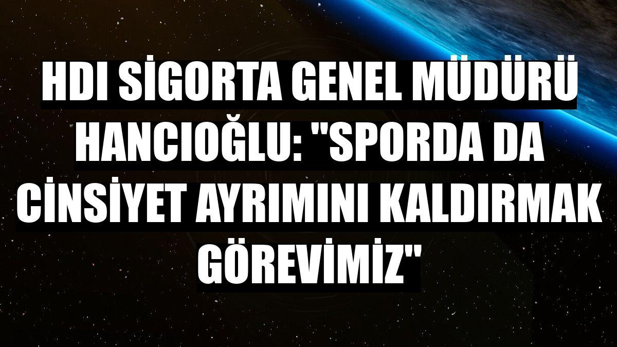 """HDI Sigorta Genel Müdürü Hancıoğlu: """"Sporda da cinsiyet ayrımını kaldırmak görevimiz"""""""