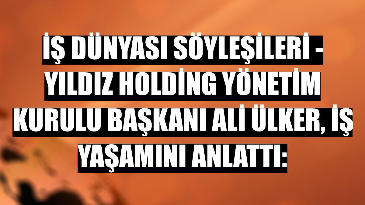 İŞ DÜNYASI SÖYLEŞİLERİ - Yıldız Holding Yönetim Kurulu Başkanı Ali Ülker, iş yaşamını anlattı: