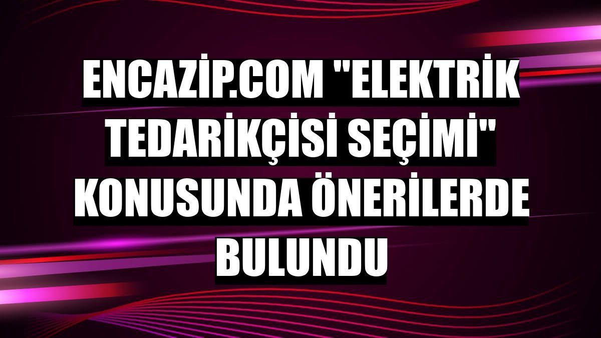 """Encazip.com """"elektrik tedarikçisi seçimi"""" konusunda önerilerde bulundu"""