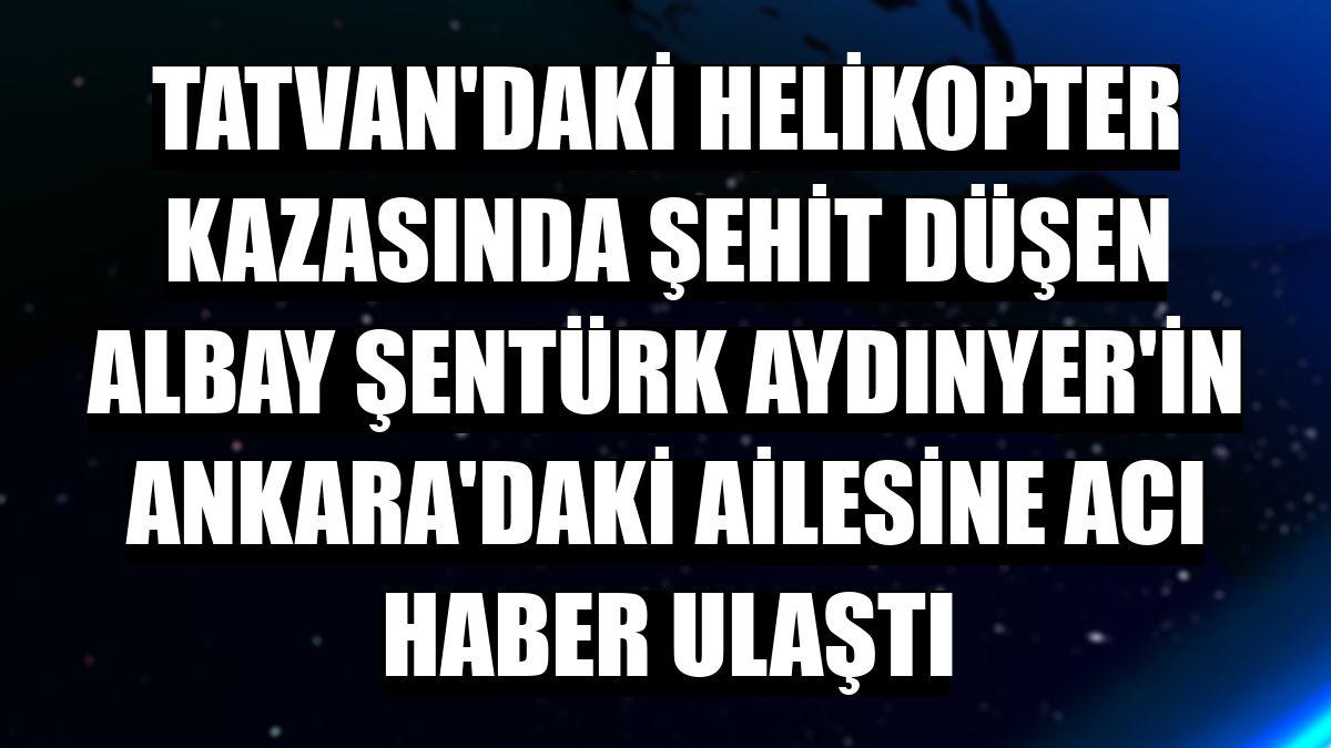 Tatvan'daki helikopter kazasında şehit düşen Albay Şentürk Aydınyer'in Ankara'daki ailesine acı haber ulaştı