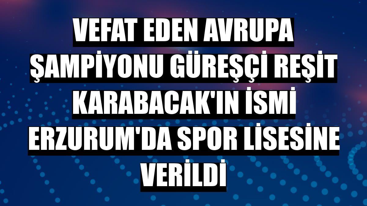 Vefat eden Avrupa şampiyonu güreşçi Reşit Karabacak'ın ismi Erzurum'da spor lisesine verildi